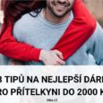 33 tipů na nejlepší dárek pro přítelkyni do 2000 kč